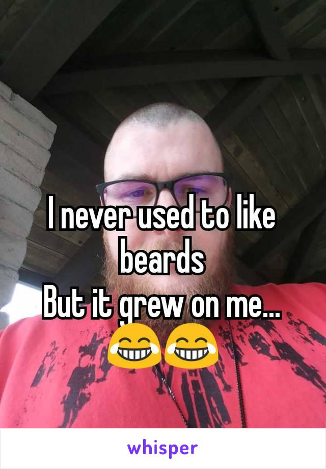 I never used to like beards But it grew on me... 😂😂