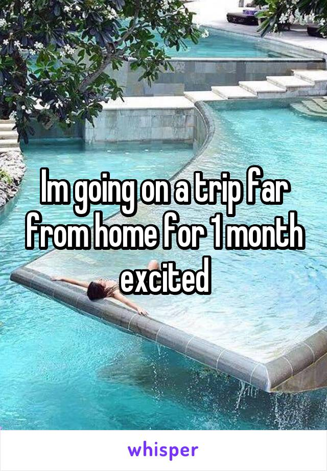Im going on a trip far from home for 1 month excited