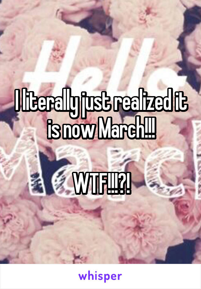 I literally just realized it is now March!!!  WTF!!!?!