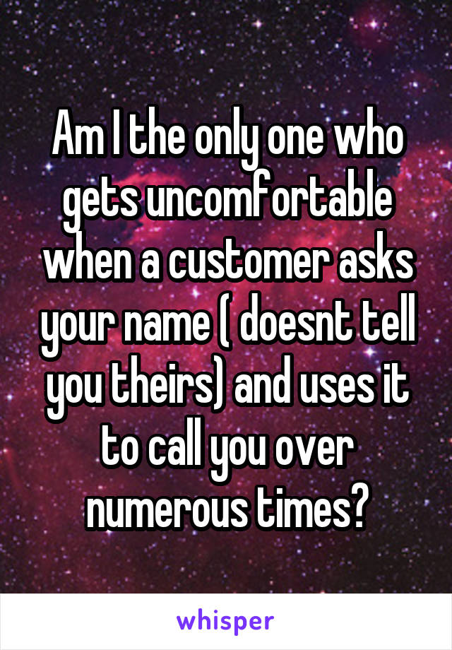 Am I the only one who gets uncomfortable when a customer asks your name ( doesnt tell you theirs) and uses it to call you over numerous times?