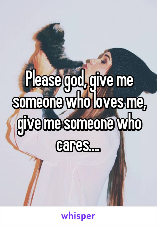 Please god, give me someone who loves me, give me someone who cares....