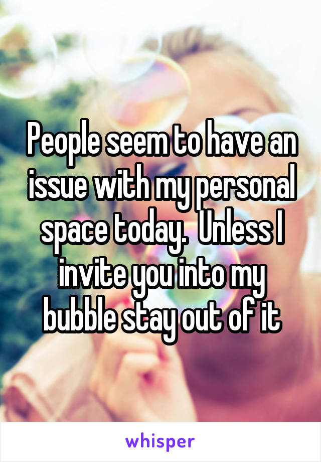People seem to have an issue with my personal space today.  Unless I invite you into my bubble stay out of it