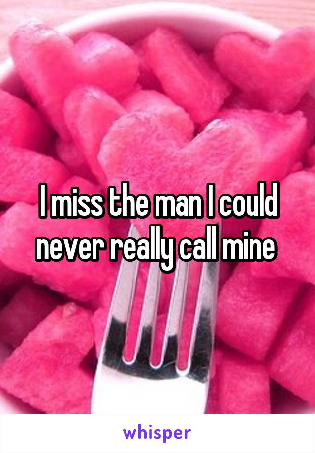 I miss the man I could never really call mine