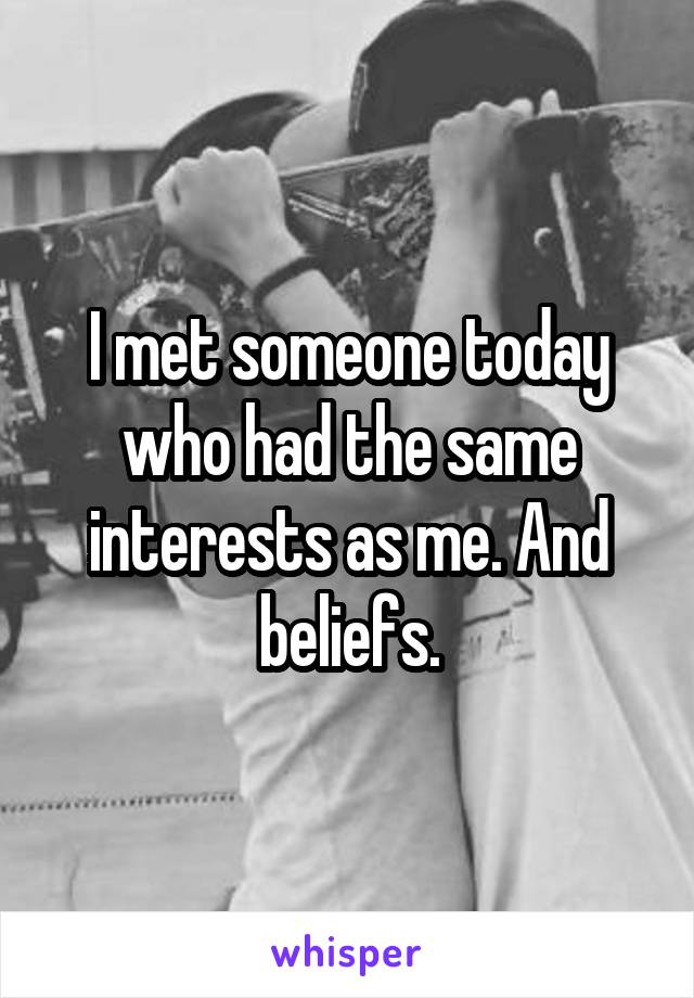 I met someone today who had the same interests as me. And beliefs.