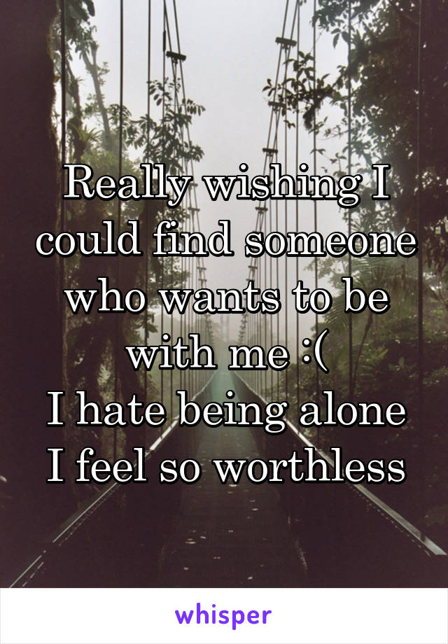 Really wishing I could find someone who wants to be with me :( I hate being alone I feel so worthless