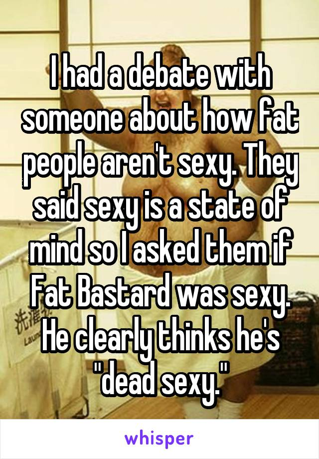 """I had a debate with someone about how fat people aren't sexy. They said sexy is a state of mind so I asked them if Fat Bastard was sexy. He clearly thinks he's """"dead sexy."""""""