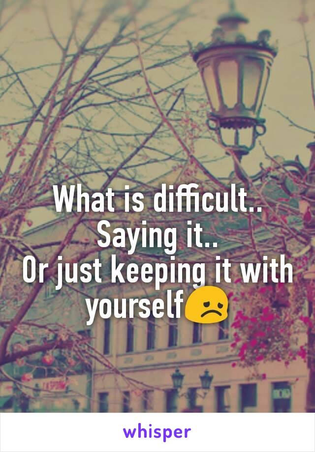 What is difficult.. Saying it.. Or just keeping it with yourself😞