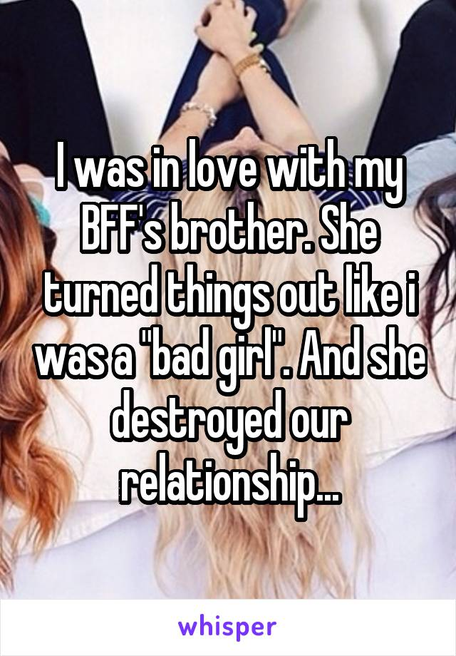 """I was in love with my BFF's brother. She turned things out like i was a """"bad girl"""". And she destroyed our relationship..."""