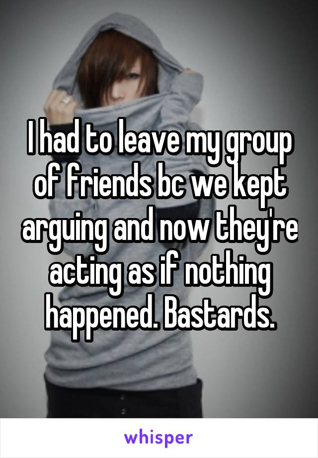 I had to leave my group of friends bc we kept arguing and now they're acting as if nothing happened. Bastards.