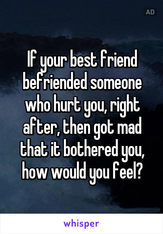 If your best friend befriended someone who hurt you, right after, then got mad that it bothered you, how would you feel?