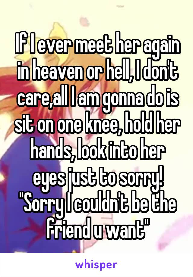 """If I ever meet her again in heaven or hell, I don't care,all I am gonna do is sit on one knee, hold her hands, look into her eyes just to sorry! """"Sorry I couldn't be the friend u want"""""""
