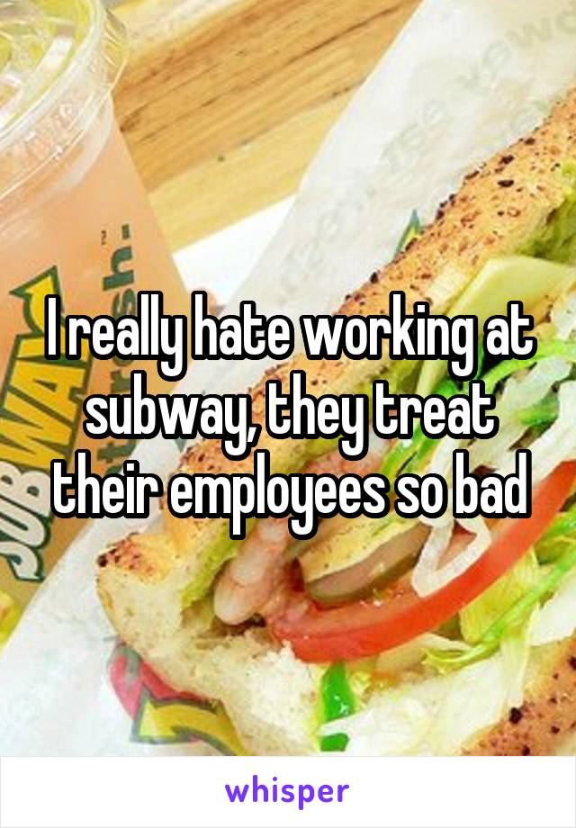 I really hate working at subway, they treat their employees so bad