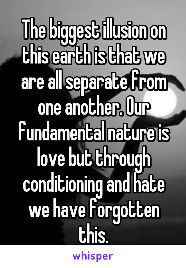 The biggest illusion on this earth is that we are all separate from one another. Our fundamental nature is love but through conditioning and hate we have forgotten this.