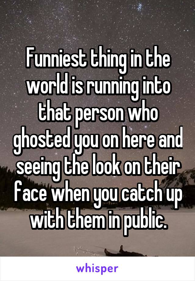Funniest thing in the world is running into that person who ghosted you on here and seeing the look on their face when you catch up with them in public.
