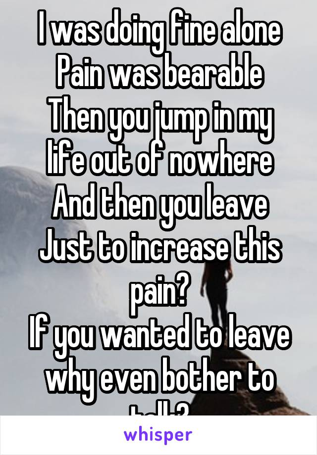 I was doing fine alone Pain was bearable Then you jump in my life out of nowhere And then you leave Just to increase this pain? If you wanted to leave why even bother to talk?