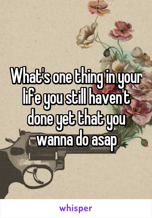 What's one thing in your life you still haven't done yet that you wanna do asap
