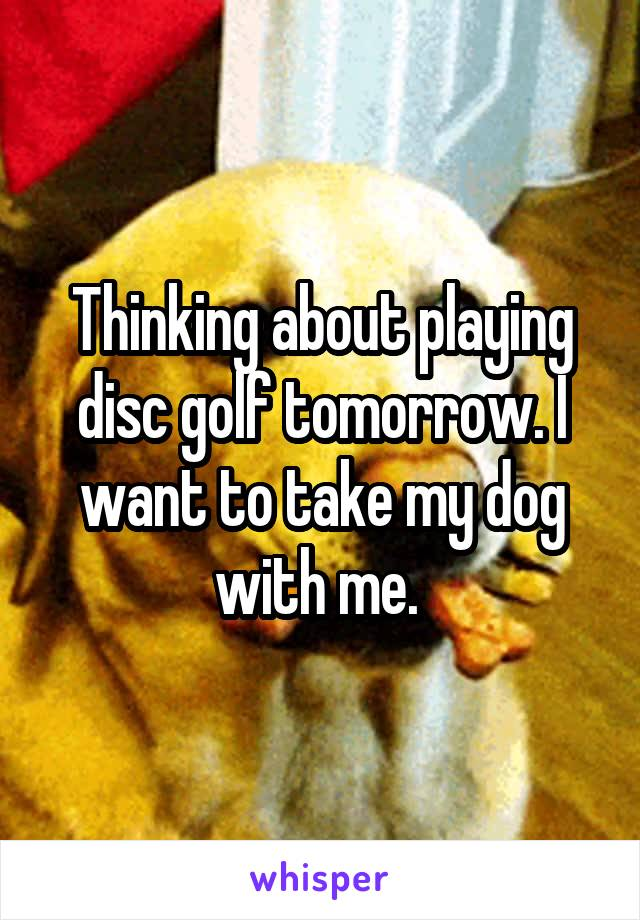 Thinking about playing disc golf tomorrow. I want to take my dog with me.