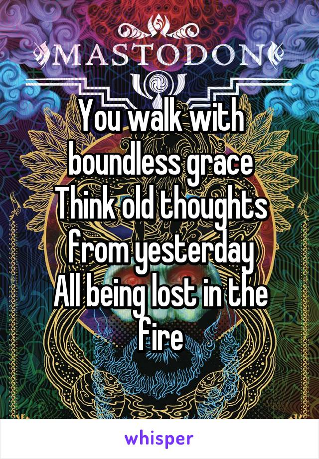 You walk with boundless grace Think old thoughts from yesterday All being lost in the fire