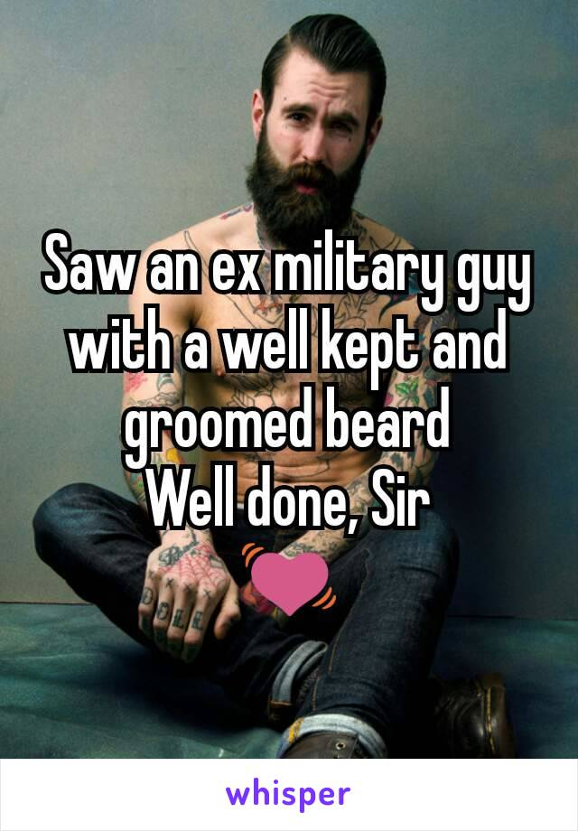 Saw an ex military guy with a well kept and groomed beard Well done, Sir 💓