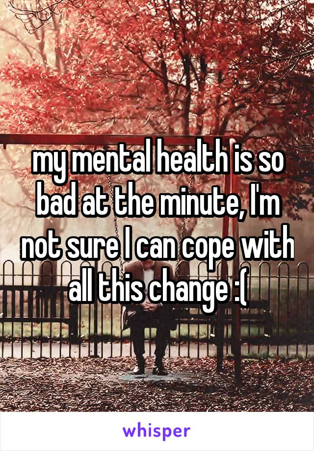 my mental health is so bad at the minute, I'm not sure I can cope with all this change :(