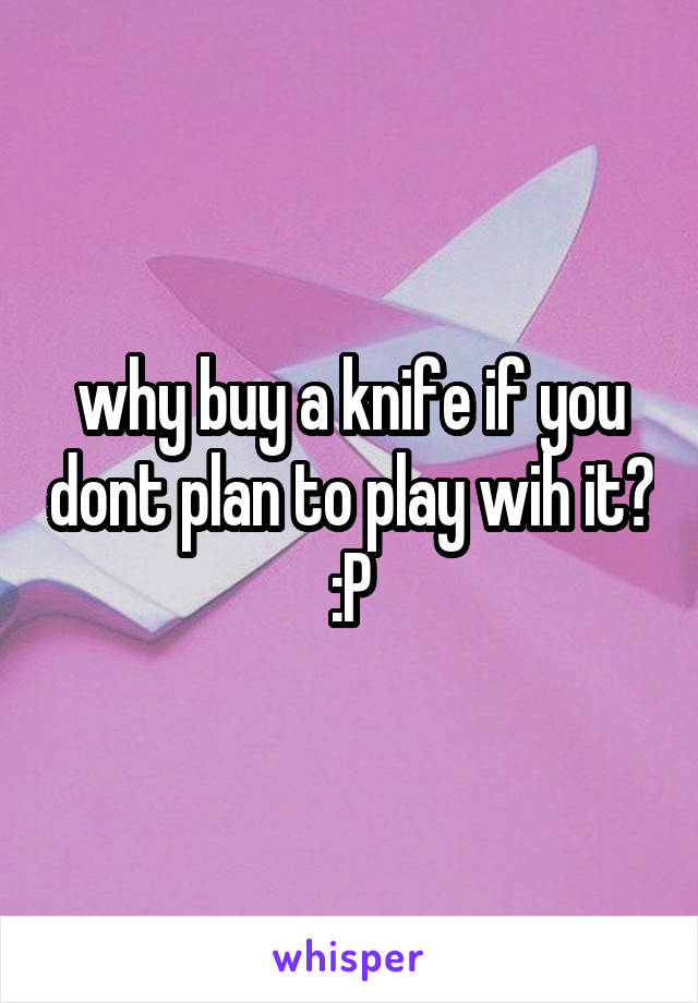 why buy a knife if you dont plan to play wih it? :P