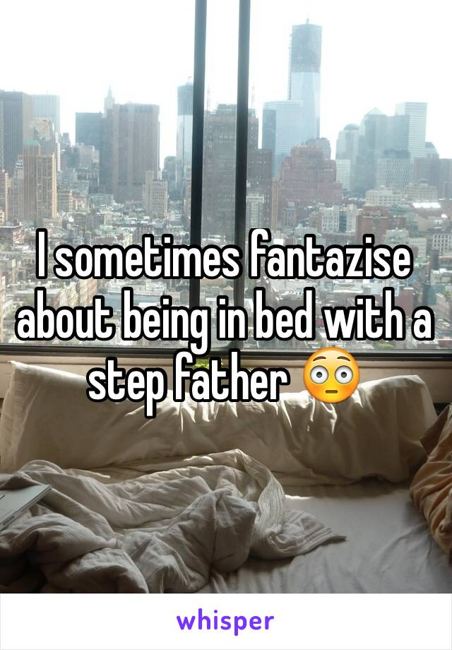 I sometimes fantazise about being in bed with a  step father 😳