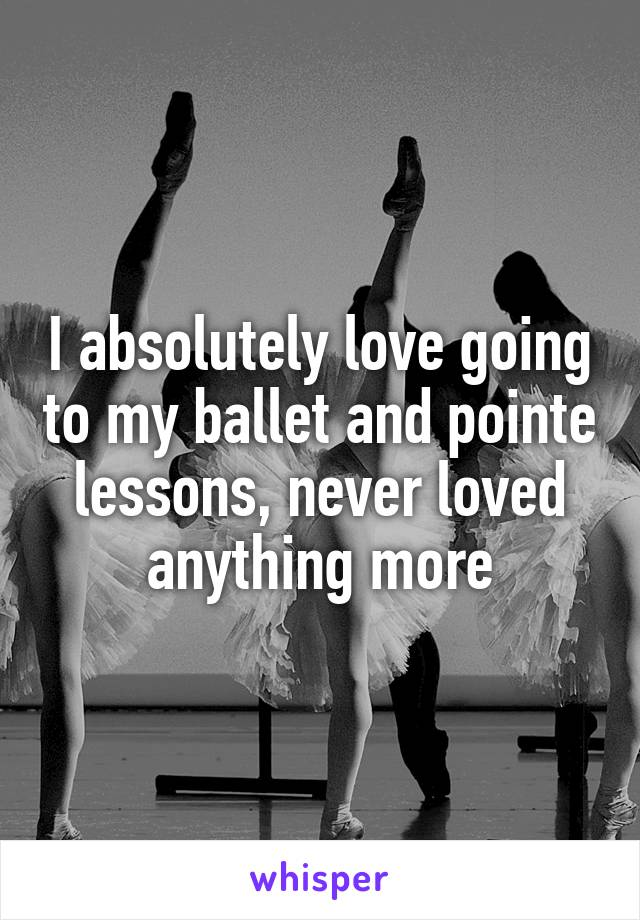 I absolutely love going to my ballet and pointe lessons, never loved anything more