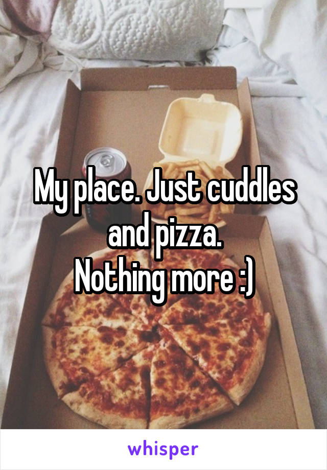 My place. Just cuddles and pizza. Nothing more :)
