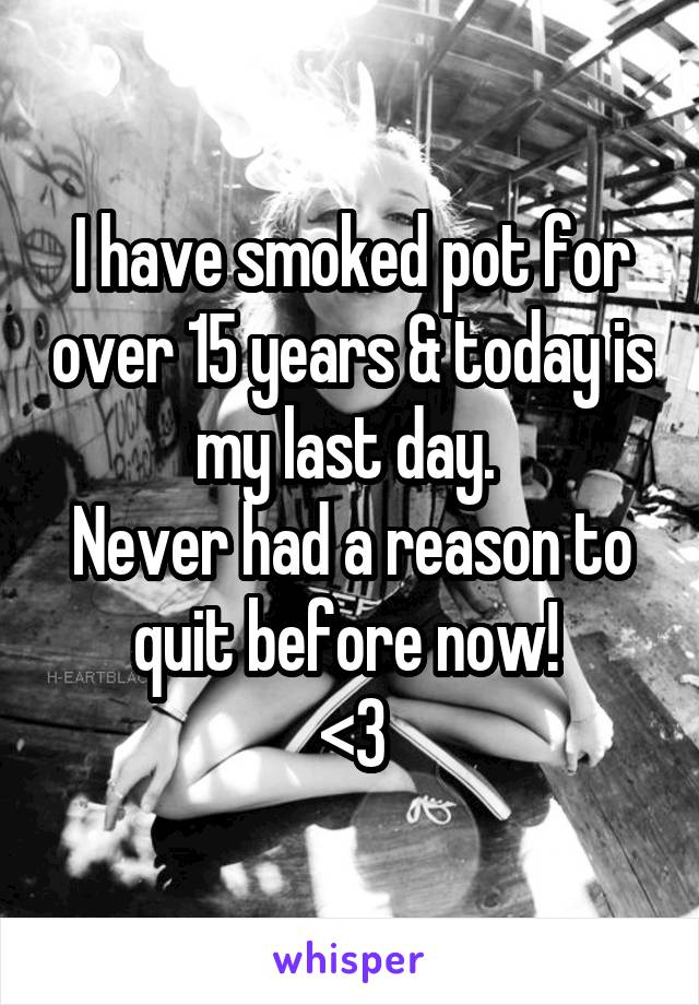 I have smoked pot for over 15 years & today is my last day.  Never had a reason to quit before now!  <3