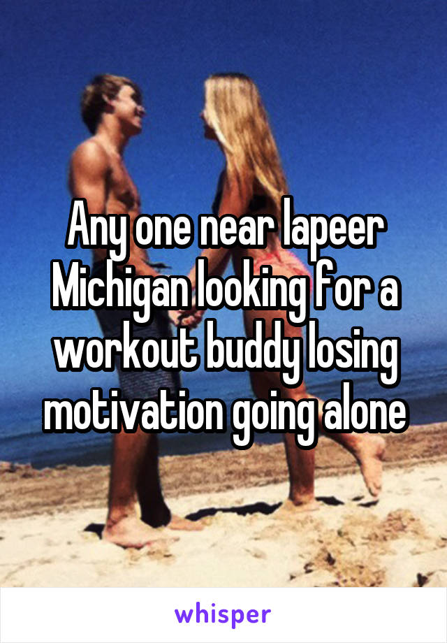 Any one near lapeer Michigan looking for a workout buddy losing motivation going alone