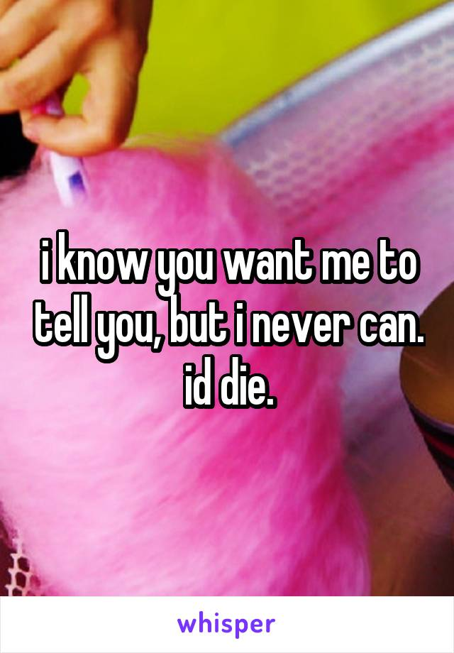 i know you want me to tell you, but i never can. id die.