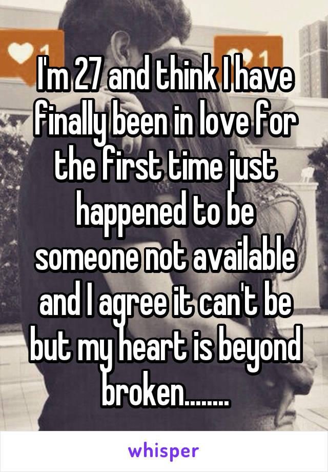 I'm 27 and think I have finally been in love for the first time just happened to be someone not available and I agree it can't be but my heart is beyond broken........