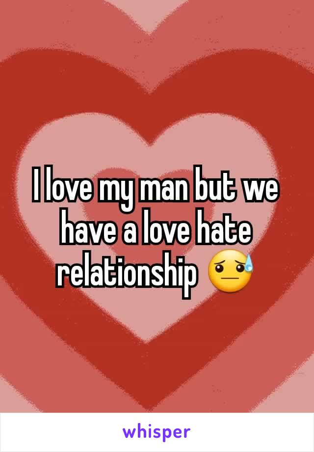 I love my man but we have a love hate relationship 😓