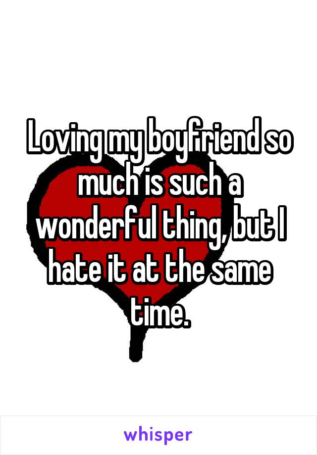 Loving my boyfriend so much is such a wonderful thing, but I hate it at the same time.