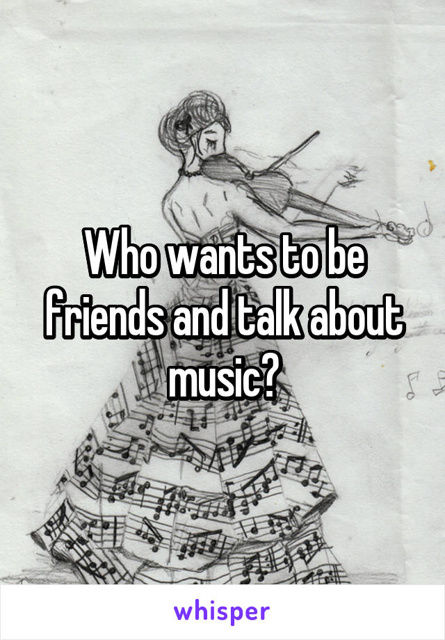 Who wants to be friends and talk about music?