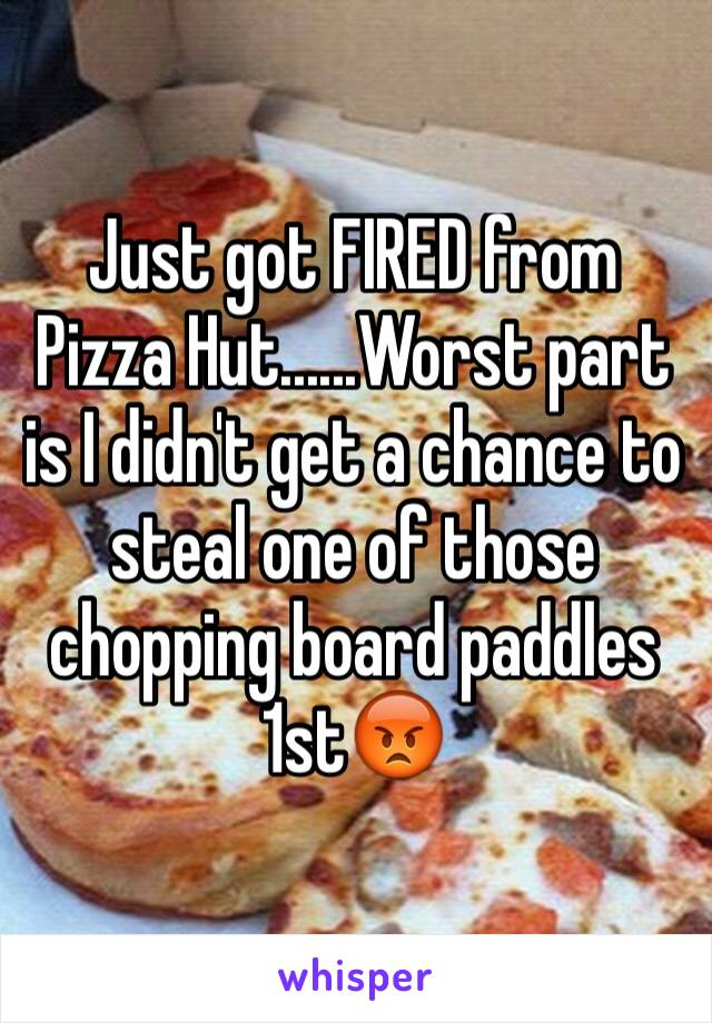 Just got FIRED from Pizza Hut......Worst part is I didn't get a chance to steal one of those chopping board paddles 1st😡