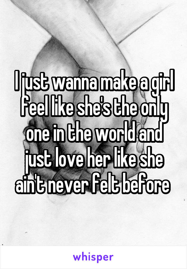 I just wanna make a girl feel like she's the only one in the world and just love her like she ain't never felt before