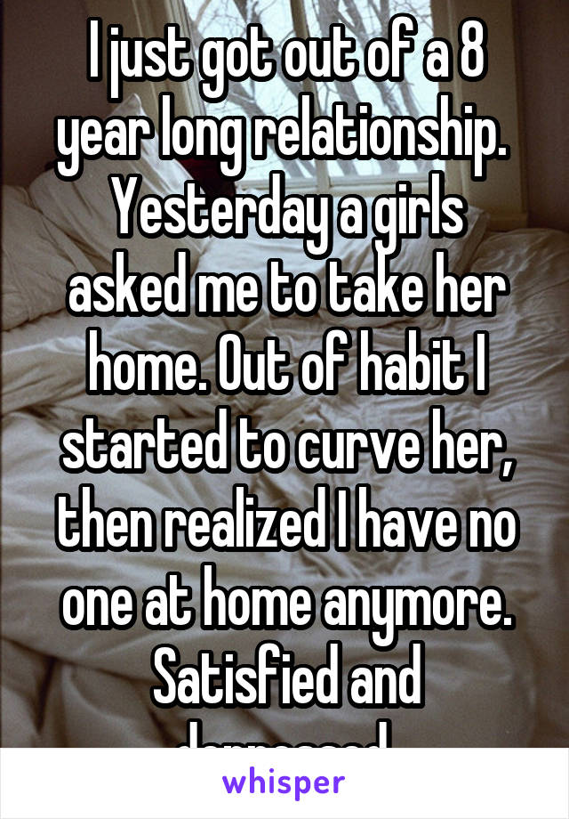 I just got out of a 8 year long relationship.  Yesterday a girls asked me to take her home. Out of habit I started to curve her, then realized I have no one at home anymore. Satisfied and depressed