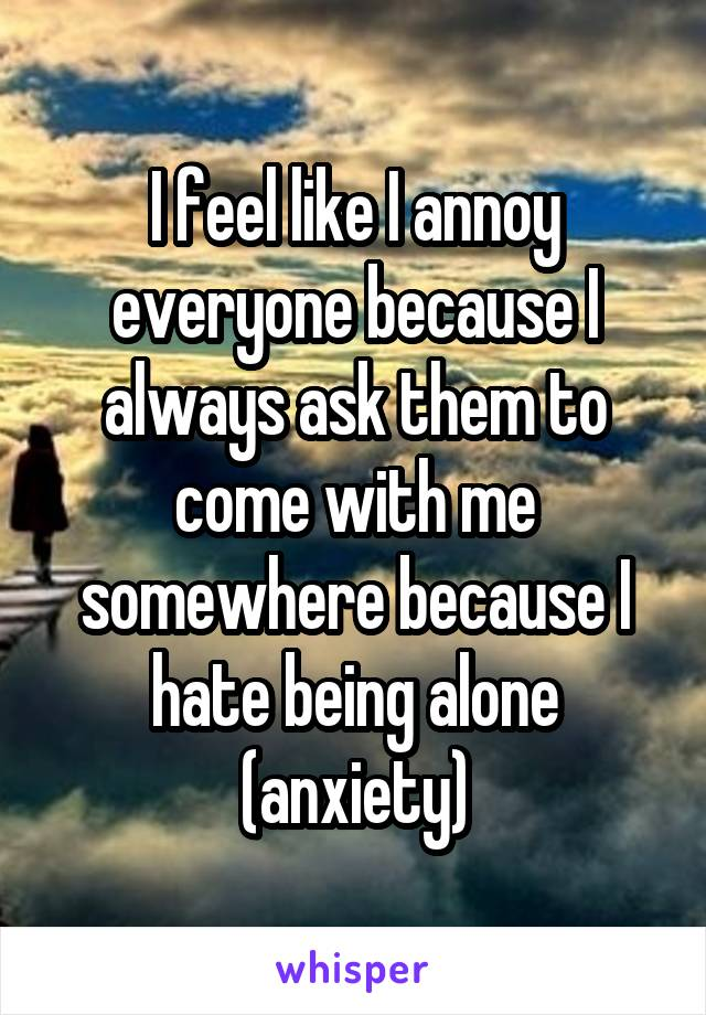 I feel like I annoy everyone because I always ask them to come with me somewhere because I hate being alone (anxiety)