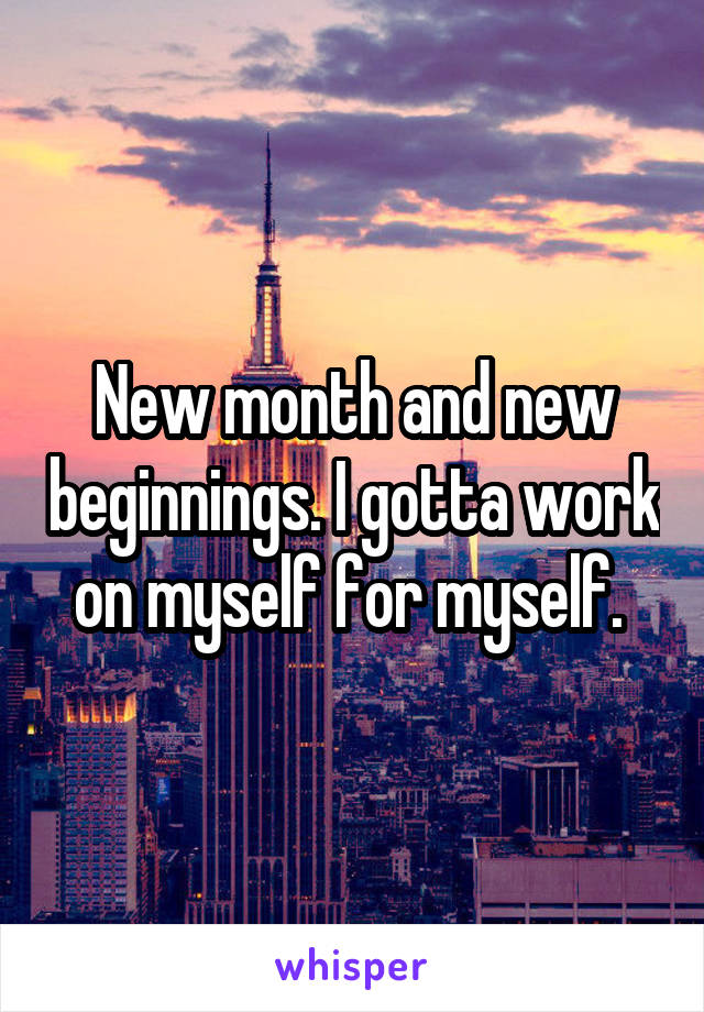 New month and new beginnings. I gotta work on myself for myself.