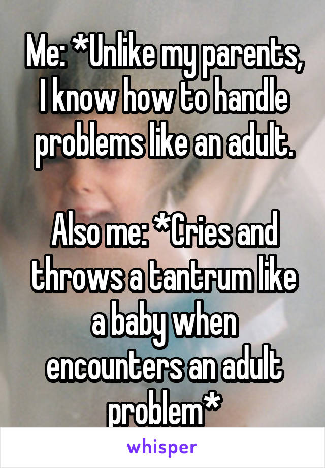 Me: *Unlike my parents, I know how to handle problems like an adult.  Also me: *Cries and throws a tantrum like a baby when encounters an adult problem*
