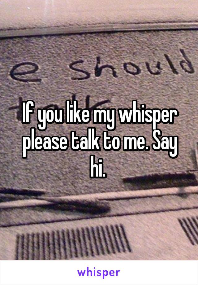If you like my whisper please talk to me. Say hi.