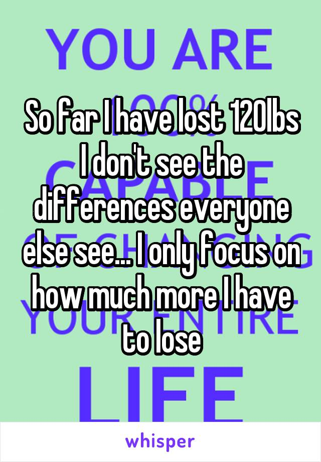 So far I have lost 120lbs I don't see the differences everyone else see... I only focus on how much more I have to lose