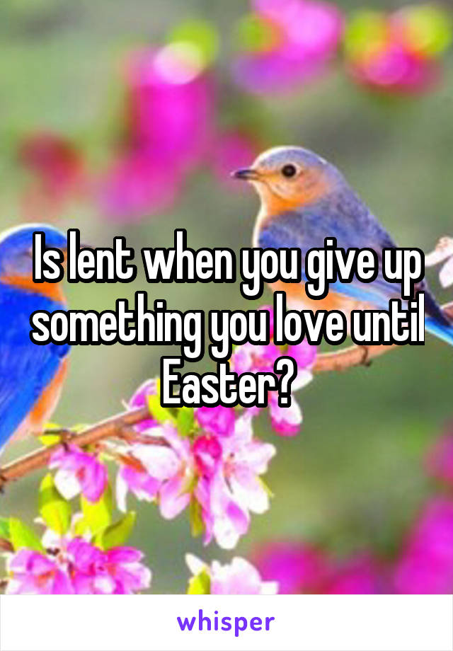 Is lent when you give up something you love until Easter?