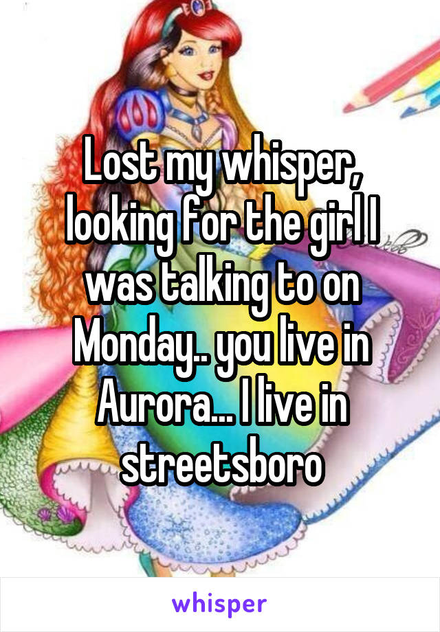 Lost my whisper, looking for the girl I was talking to on Monday.. you live in Aurora... I live in streetsboro