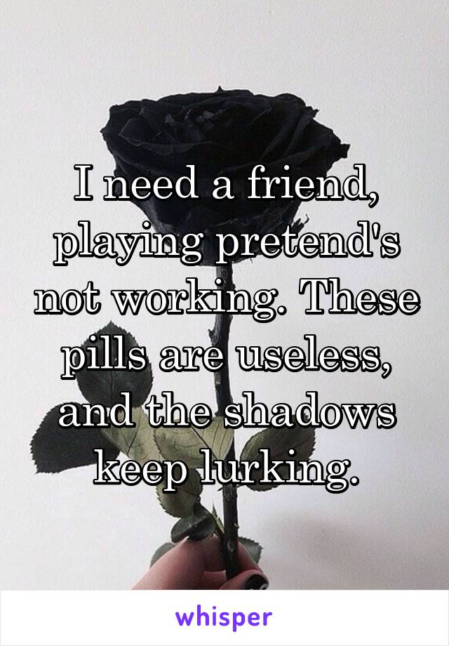 I need a friend, playing pretend's not working. These pills are useless, and the shadows keep lurking.