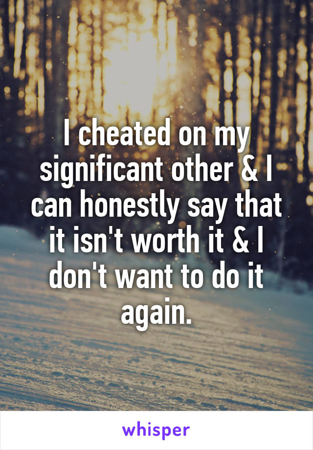 I cheated on my significant other & I can honestly say that it isn't worth it & I don't want to do it again.