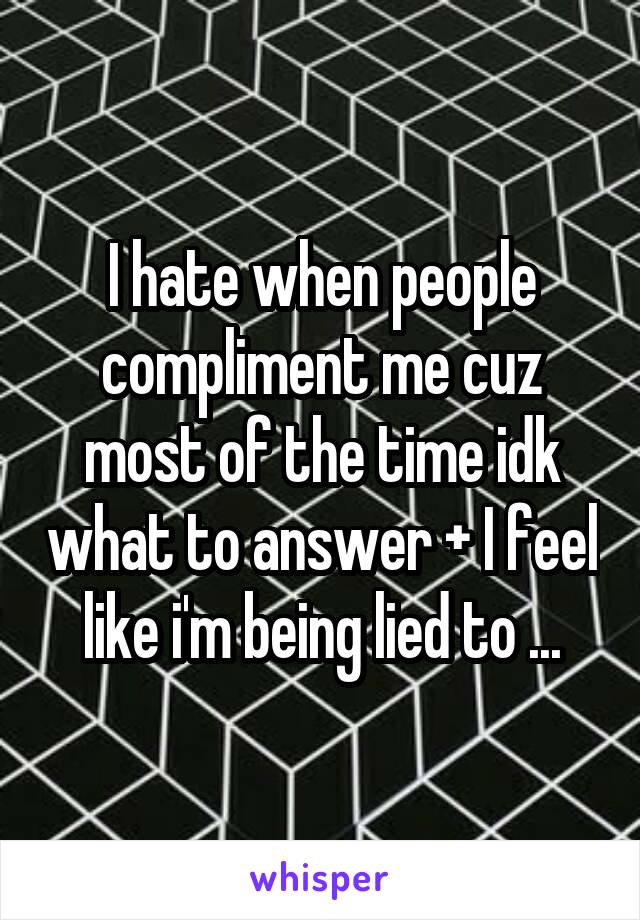 I hate when people compliment me cuz most of the time idk what to answer + I feel like i'm being lied to ...