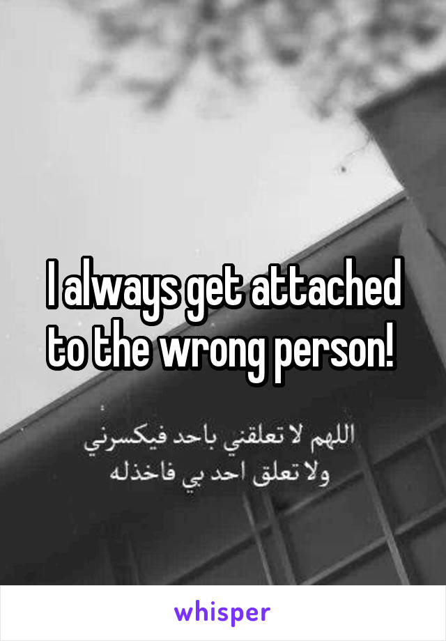 I always get attached to the wrong person!