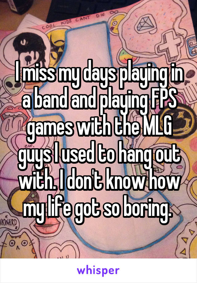 I miss my days playing in a band and playing FPS games with the MLG guys I used to hang out with. I don't know how my life got so boring.